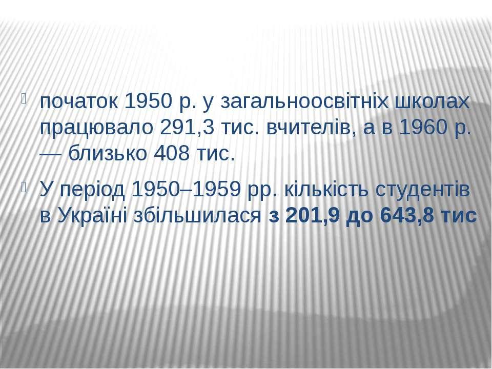 початок 1950 р. у загальноосвітніх школах працювало 291,3 тис. вчителів, а в ...