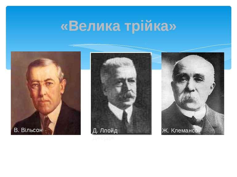 «Велика трійка» В. Вільсон Д. Ллойд Джордж Ж. Клемансо