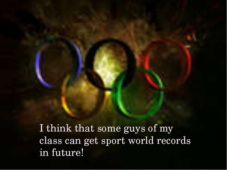 I think that some guys of my class can get sport world records in future!