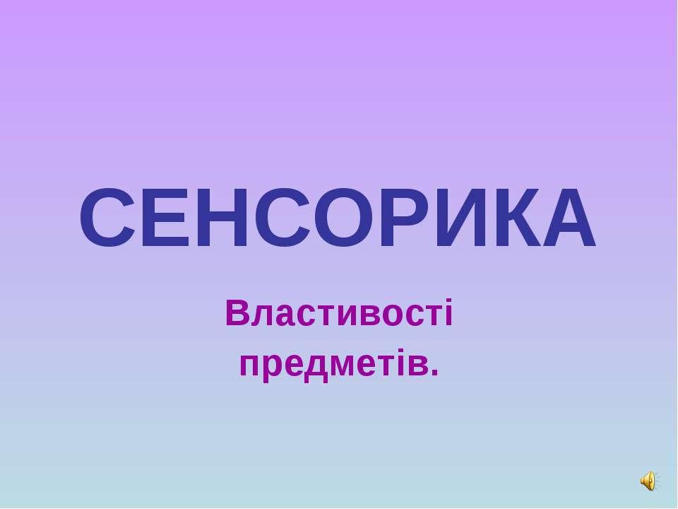 СЕНСОРИКА Властивості предметів.
