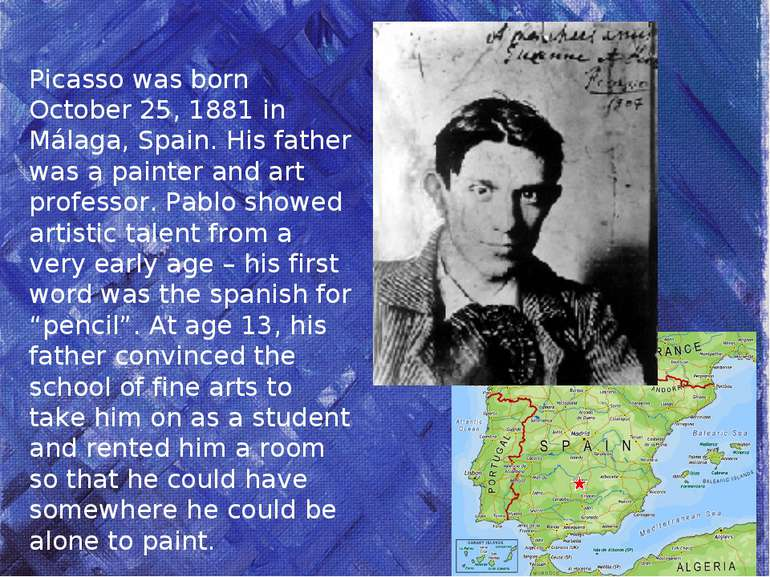 Picasso was born October 25, 1881 in Málaga, Spain. His father was a painter ...