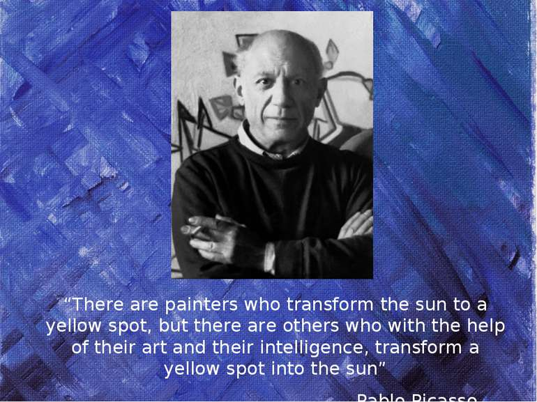 """There are painters who transform the sun to a yellow spot, but there are oth..."
