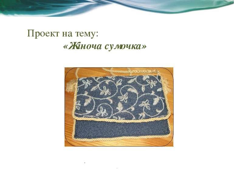Проект на тему: «Жіноча сумочка» . . Чему посвящен этот проект? Определите це...