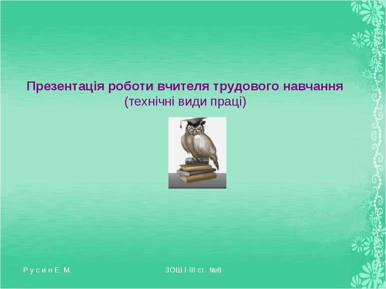 Р у с и н Е. М. ЗОШ І-ІІІ ст. №8 Презентація роботи вчителя трудового навчанн...