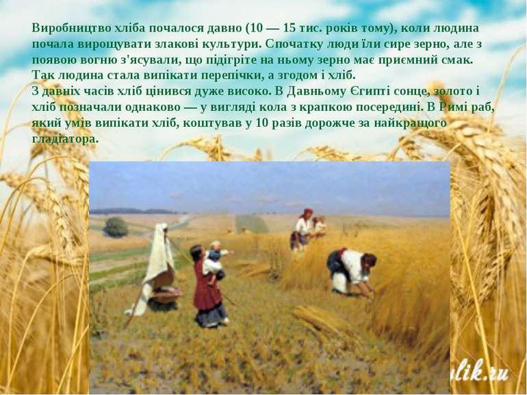 Виробництво хліба почалося давно (10 — 15 тис. років тому), коли людина почал...