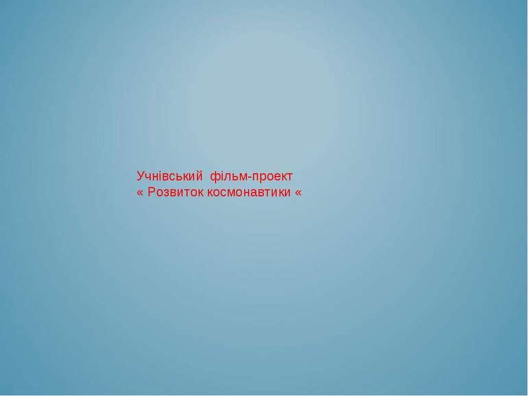 Учнівський фільм-проект « Розвиток космонавтики «
