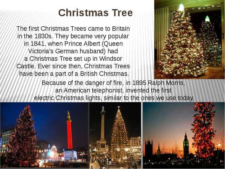 Christmas Tree The first Christmas Trees came to Britain in the 1830s. They b...