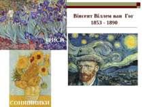 Вінсент Віллем ван Гог 1853 - 1890 ІРИСИ СОНЯШНИКИ СОНЯШНИКИ