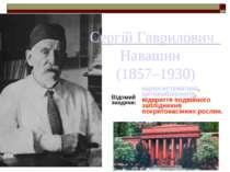 Сергій Гаврилович Навашин (1857–1930) Відомий завдяки: каріосистематика, цито...
