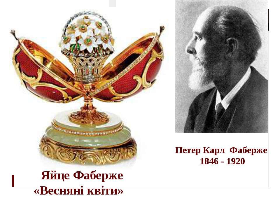 Яйце Фаберже «Весняні квіти» Петер Карл Фаберже 1846 - 1920 Петер Карл Густав...