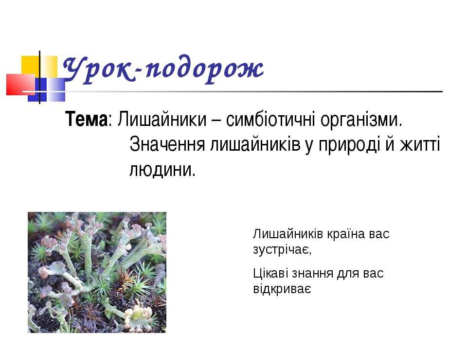 Урок-подорож Тема: Лишайники – симбіотичні організми. Значення лишайників у п...