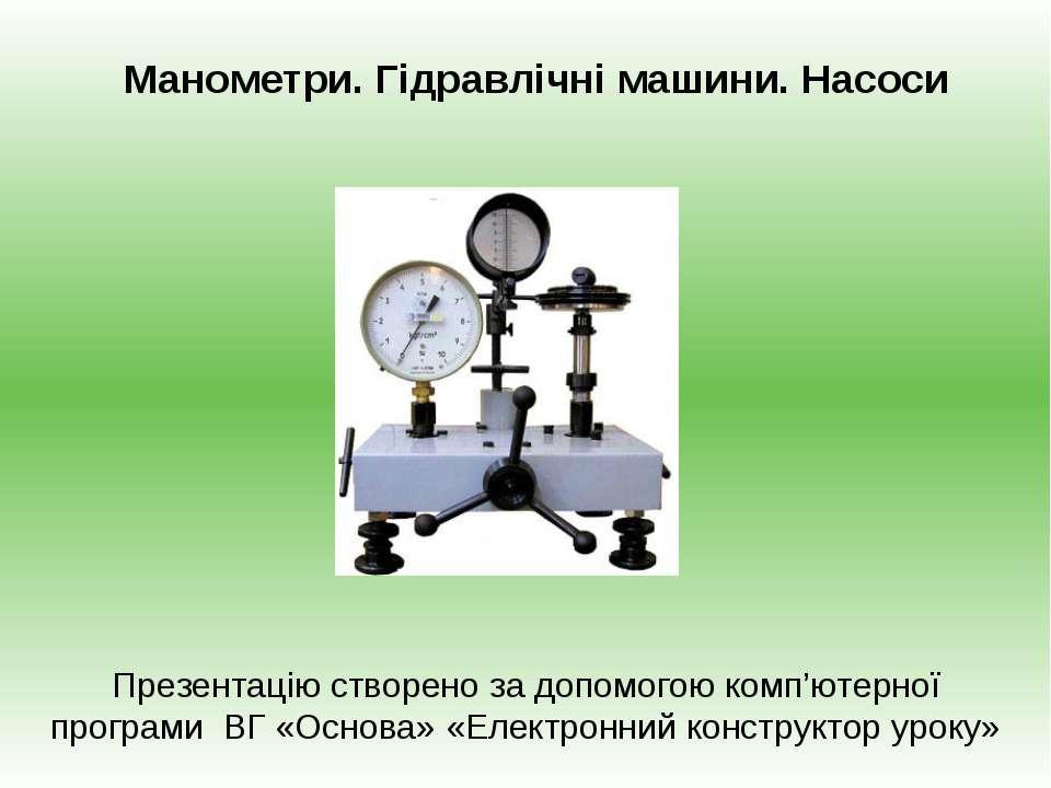 Манометри. Гідравлічні машини. Насоси Презентацію створено за допомогою комп'...