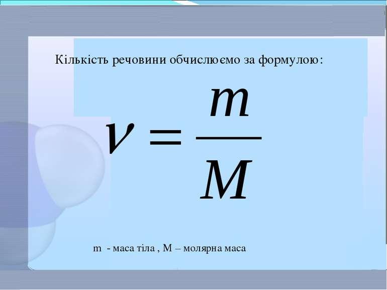 m - маса тіла , M – молярна маса Кількість речовини обчислюємо за формулою: