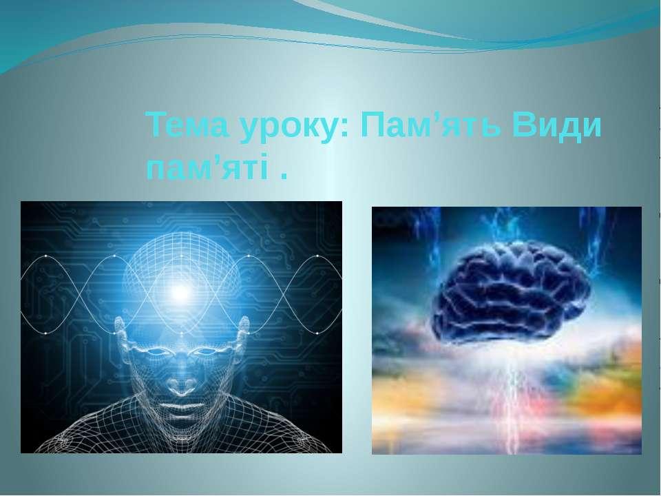 Тема уроку: Пам'ять Види пам'яті .