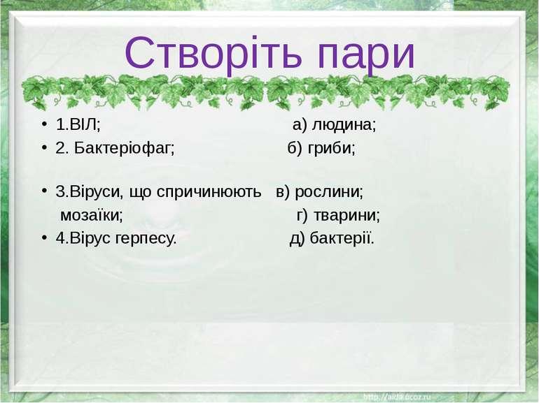 Створіть пари 1.ВІЛ; а) людина; 2. Бактеріофаг; б) гриби; 3.Віруси, що спричи...