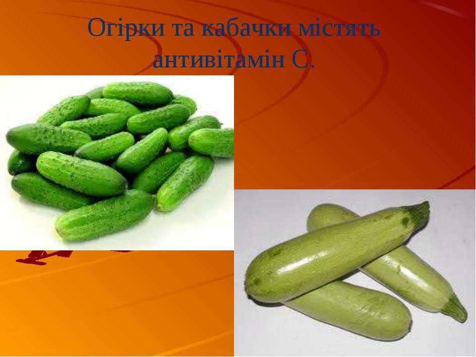 Огірки та кабачки містять антивітамін С.