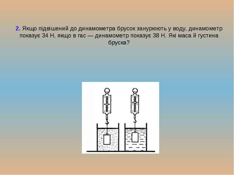 2. Якщо підвішений до динамометра брусок занурюють у воду, динамометр показує...