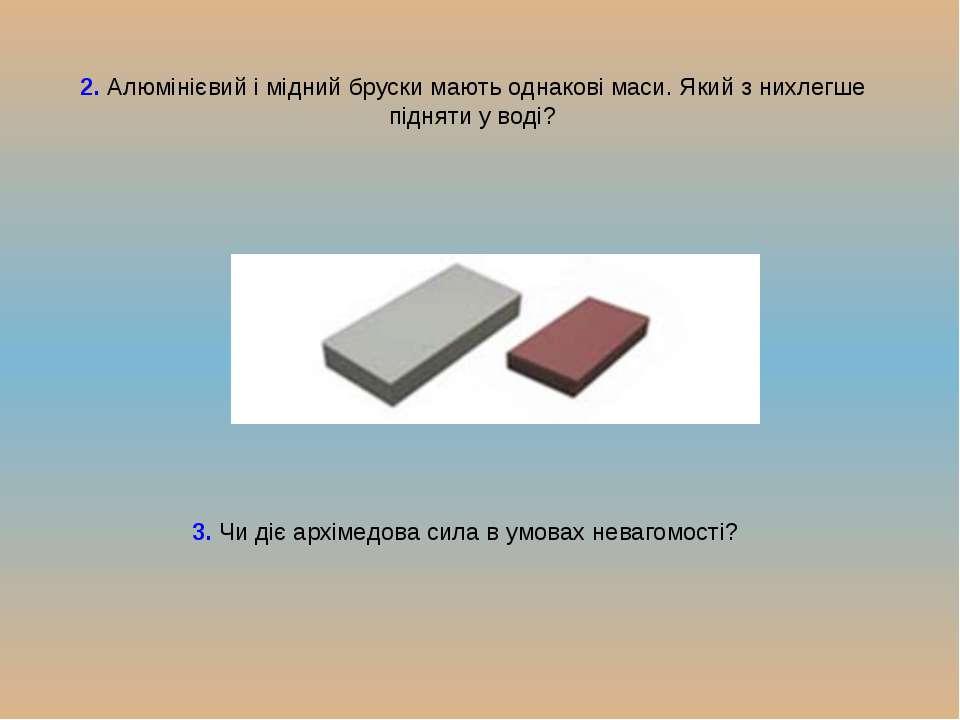 2. Алюмінієвий і мідний бруски мають однакові маси. Який з нихлегше підняти у...