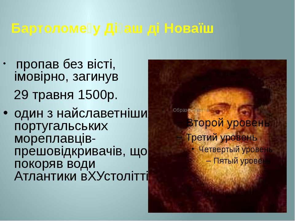 Бартоломе у Ді аш ді Новаїш пропав без вісті, імовірно, загинув 29 травня 150...