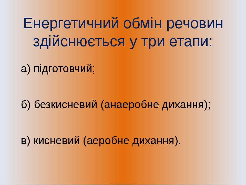 Енергетичний обмін речовин здійснюється у три етапи: а) підготовчий; б) безки...