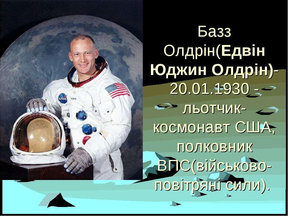 Базз Олдрін(Едвін Юджин Олдрін)- 20.01.1930 - льотчик-космонавт США, полковни...