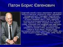 Патон Борис Євгенович Видатний учений у галузі зварювання, металургії і техно...