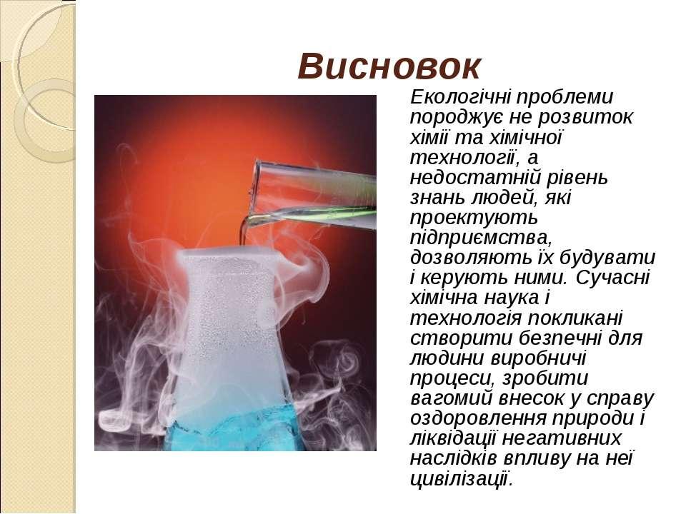 Висновок Екологічні проблеми породжує не розвиток хімії та хімічної технологі...