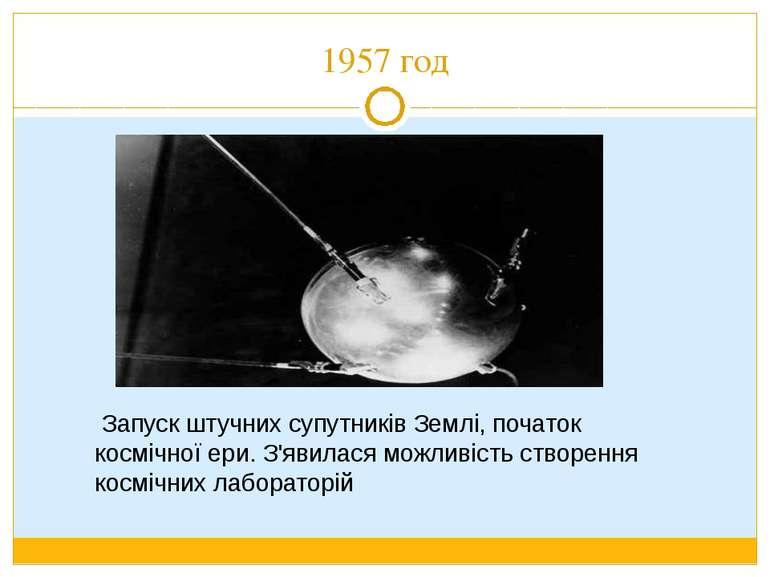 1957 год Запуск штучних супутників Землі, початок космічної ери. З'явилася мо...