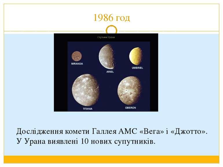 1986 год Дослідження комети Галлея АМС «Вега» і «Джотто». У Урана виявлені 10...