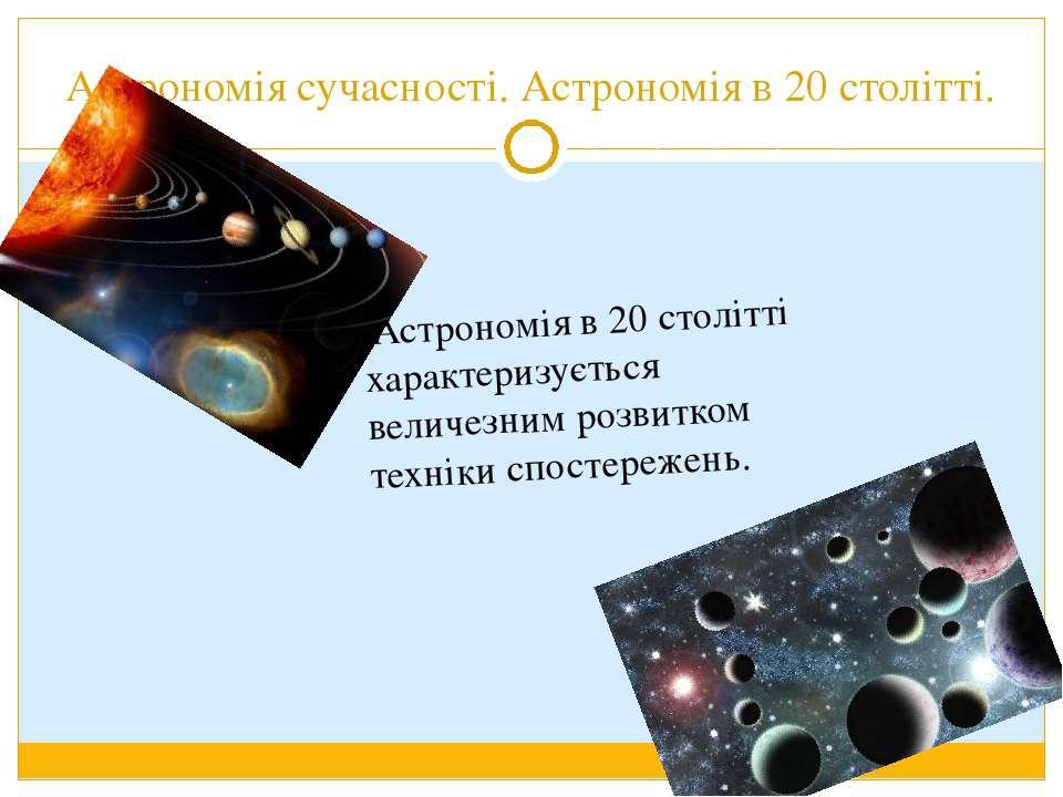 Астрономія сучасності. Астрономія в 20 столітті. Астрономія в 20 столітті хар...