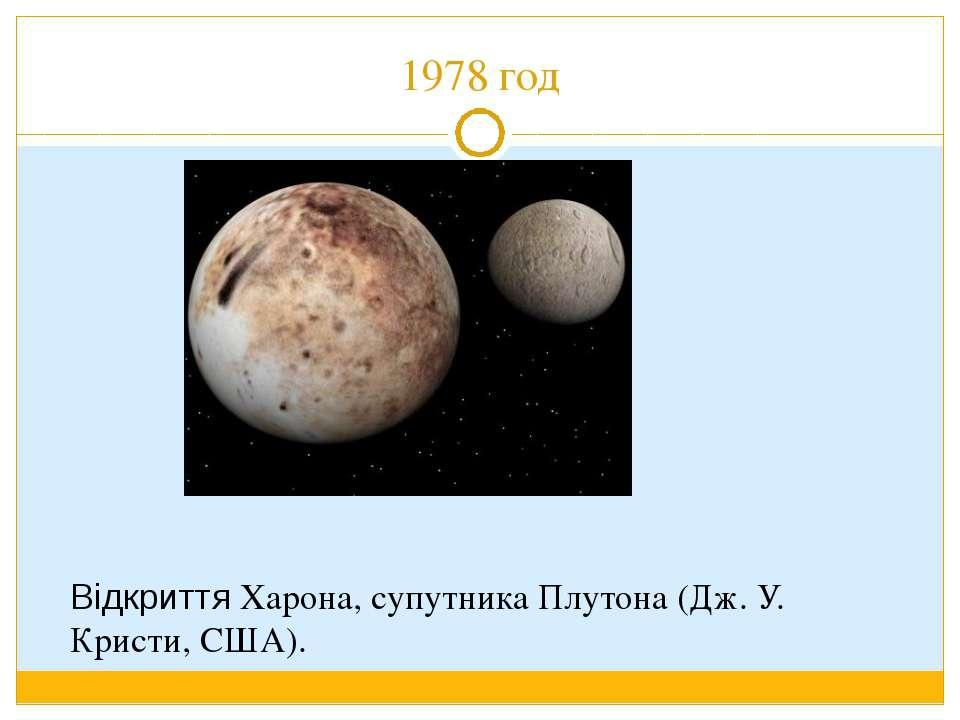 1978 год Відкриття Харона, супутника Плутона (Дж. У. Кристи, США).