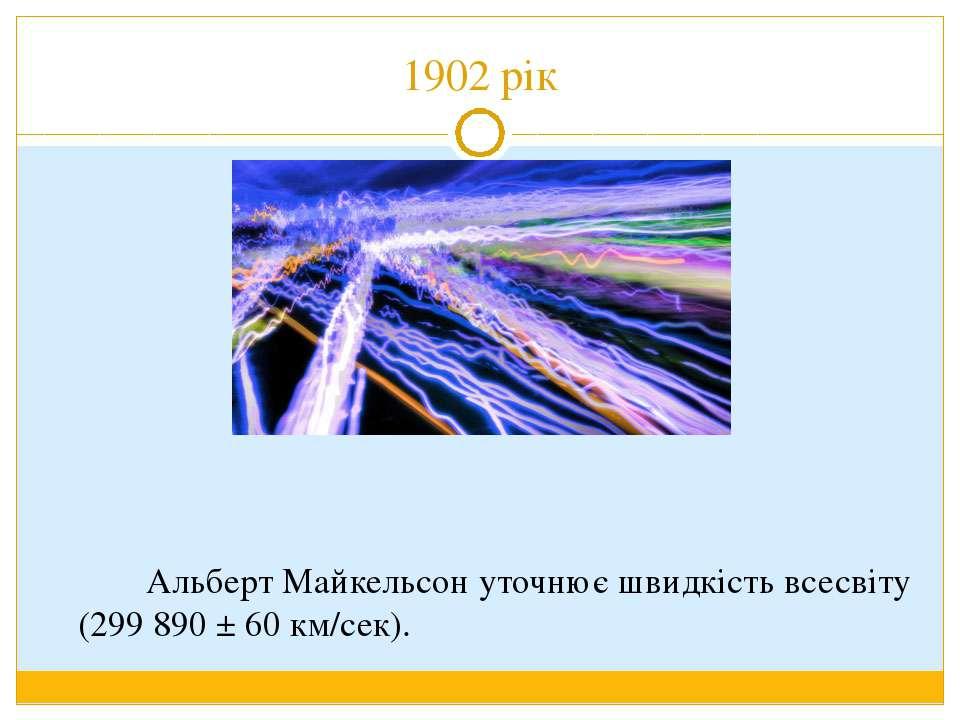 1902 рік Альберт Майкельсон уточнює швидкість всесвіту (299 890 ± 60 км/сек).