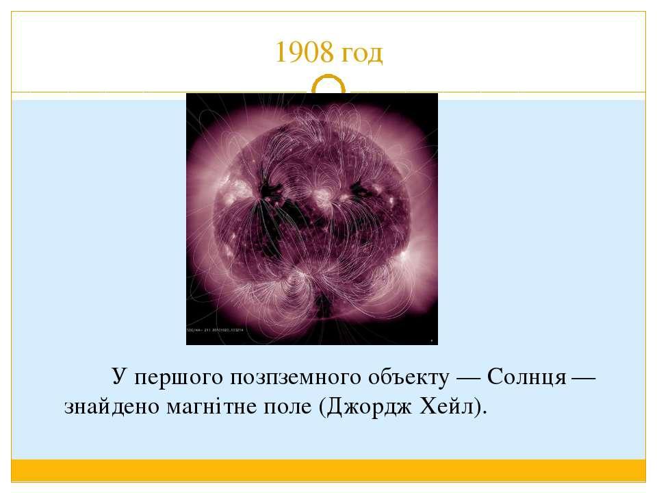 1908 год У першого позпземного объекту — Солнця — знайдено магнітне поле (Джо...