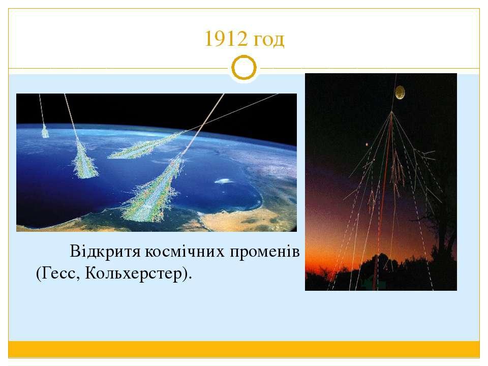 1912 год Відкритя космічних променів (Гесс, Кольхерстер).