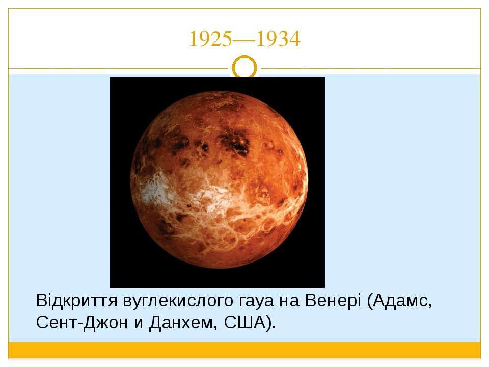1925—1934 Відкриття вуглекислого гауа на Венері (Адамс, Сент-Джон и Данхем, С...