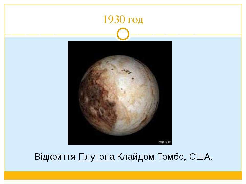 1930 год Відкриття Плутона Клайдом Томбо, США.