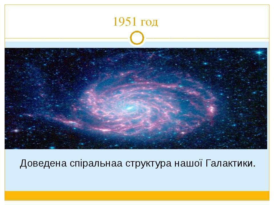 1951 год Доведена спіральнаа структура нашої Галактики.