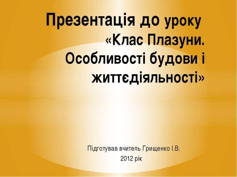 Підготував вчитель Грищенко І.В. 2012 рік Презентація до уроку «Клас Плазуни....