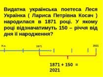 2021 1871 Н.е. 1871 + 150 = 2021 Видатна українська поетеса Леся Українка ( Л...