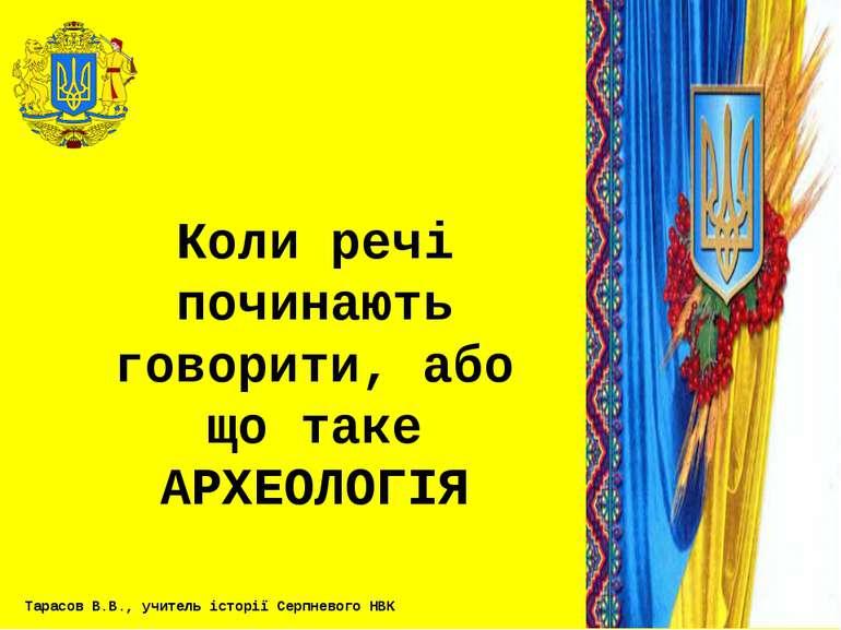 Коли речі починають говорити, або що таке АРХЕОЛОГІЯ Тарасов В.В., учитель іс...