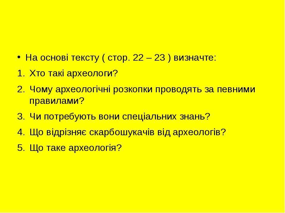 На основі тексту ( стор. 22 – 23 ) визначте: Хто такі археологи? Чому археоло...