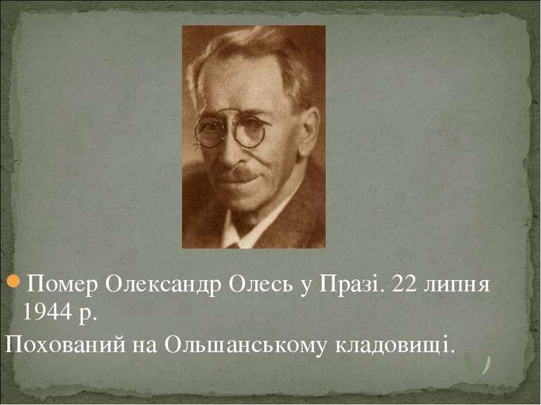 Помер Олександр Олесь у Празі.22 липня 1944 р. Похований на Ольшанському кла...