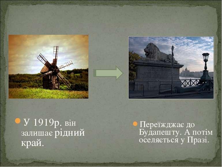 Переїжджає до Будапешту. А потім оселяється у Празі. У 1919р. він залишає рід...