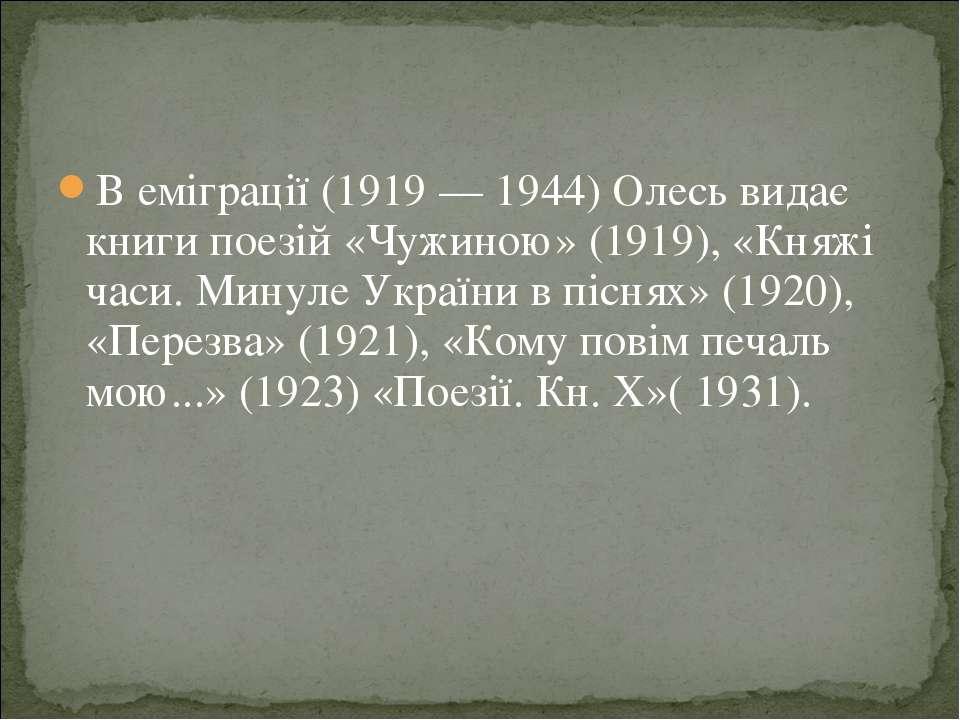 В еміграції (1919 — 1944) Олесь видає книги поезій «Чужиною» (1919), «Княжі ч...