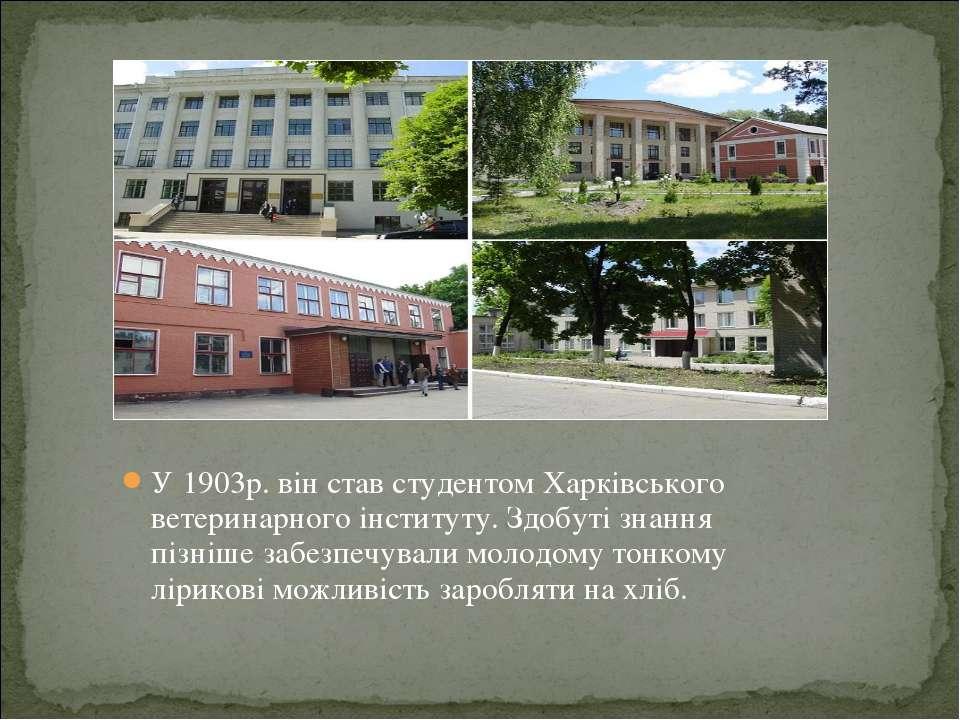 У 1903р. він став студентом Харківського ветеринарного інституту. Здобуті зна...