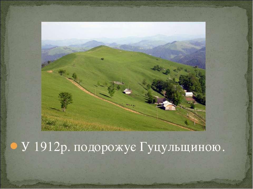 У 1912р. подорожує Гуцульщиною.