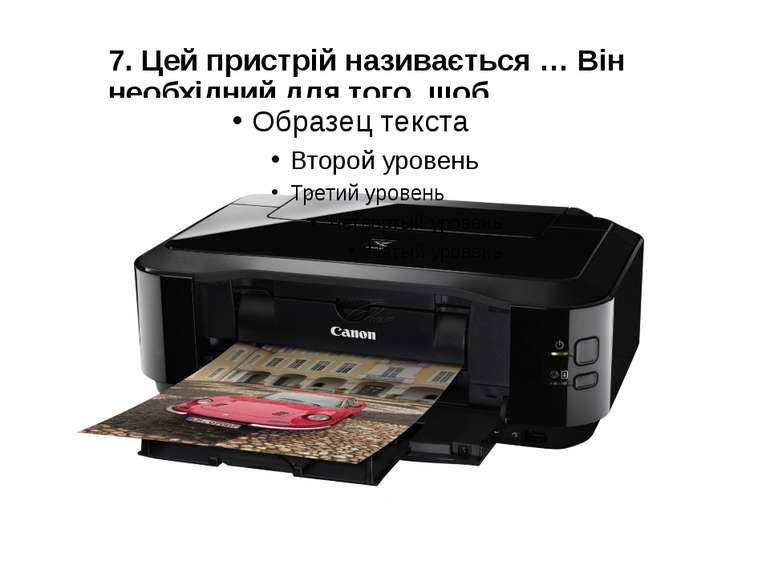 7. Цей пристрій називається … Він необхідний для того, щоб …