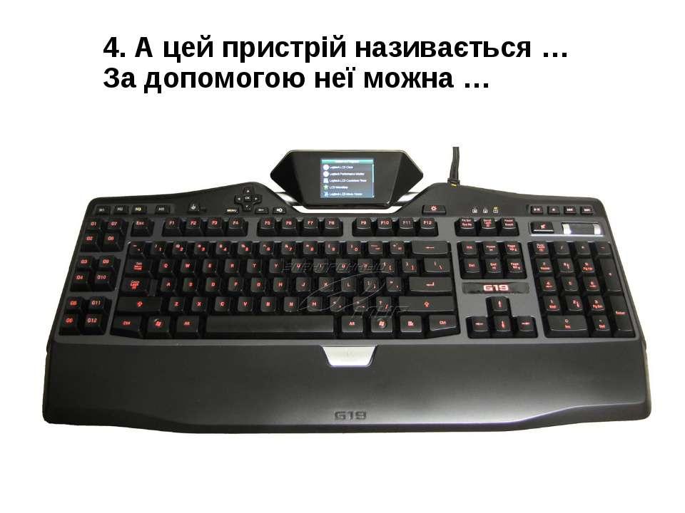 4. А цей пристрій називається … За допомогою неї можна …