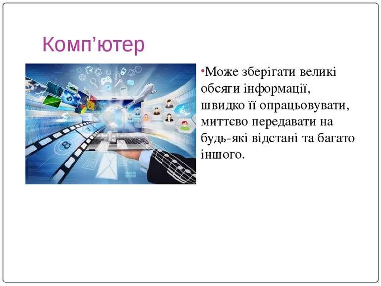 Комп'ютер Може зберігати великі обсяги інформації, швидко її опрацьовувати, м...