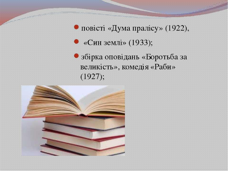 повісті «Дума пралісу» (1922), «Син землі» (1933); збірка оповідань «Боротьба...